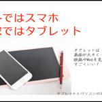 スマホとタブレットの2台持ち? 用途で使い分けることが重要