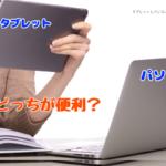 タブレットとパソコンはどっちが必要?使い分けをするポイント