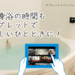 半身浴の時間が持てない? 防水タブで入浴時間を活用する方法