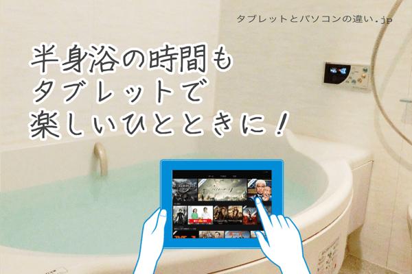 半身浴の時間も、タブレットで楽しいひとときに!