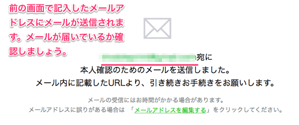 前の画面で記入したメールアドレスにメールが送信されます。メールが届いているか確認しましょう。